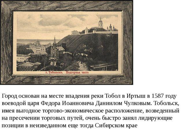 Город основан на месте впадения реки Тобол в Иртыш в 1587 году воеводой царя...