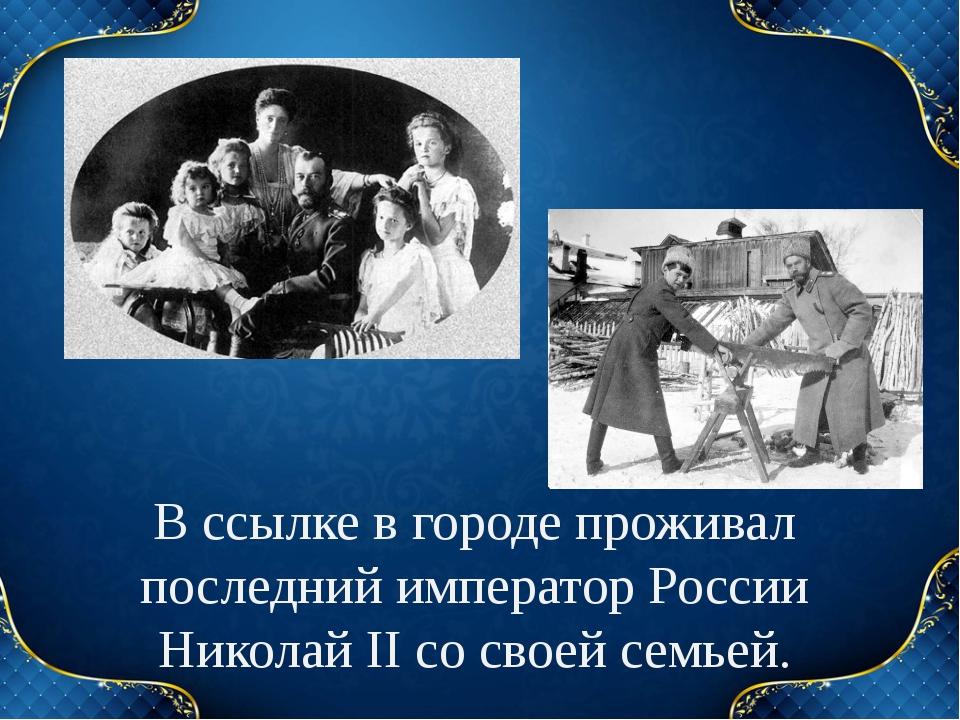 В ссылке в городе проживал последний император России Николай II со своей сем...