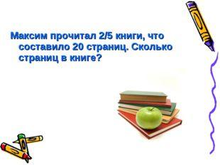 Максим прочитал 2/5 книги, что составило 20 страниц. Сколько страниц в книге?