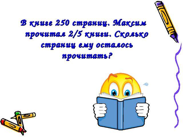 В книге 250 страниц. Максим прочитал 2/5 книги. Сколько страниц ему осталось...