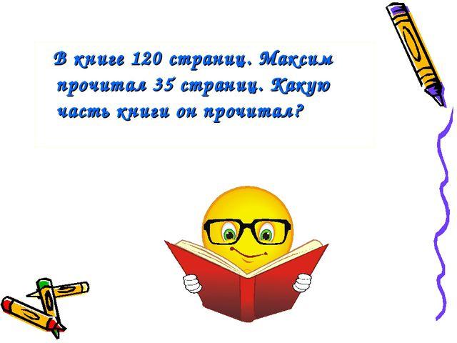 В книге 120 страниц. Максим прочитал 35 страниц. Какую часть книги он прочит...