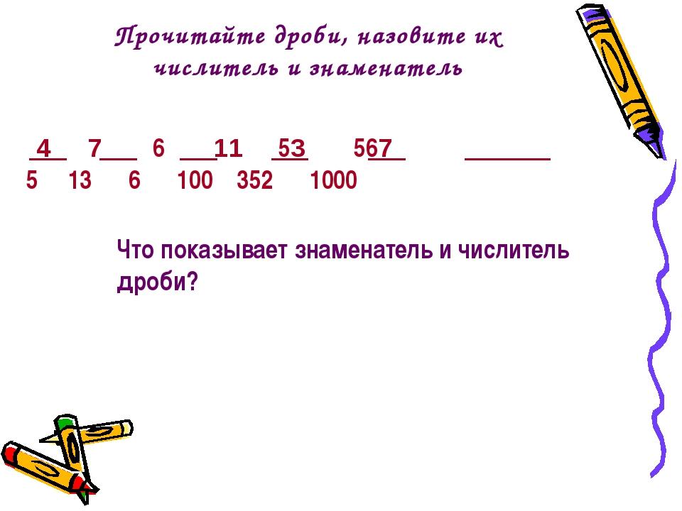 Прочитайте дроби, назовите их числитель и знаменатель 4 7 6 11 53 567 5 13 6...