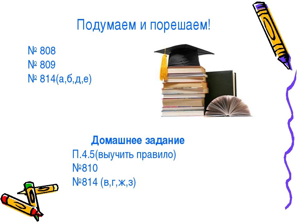 Подумаем и порешаем! № 808 № 809 № 814(а,б,д,е) Домашнее задание П.4.5(выучит...