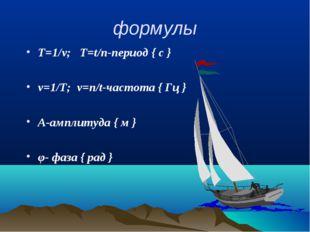 формулы Т=1/ν; Т=t/n-период { с } ν=1/Т; ν=n/t-частота { Гц } А-амплитуда { м