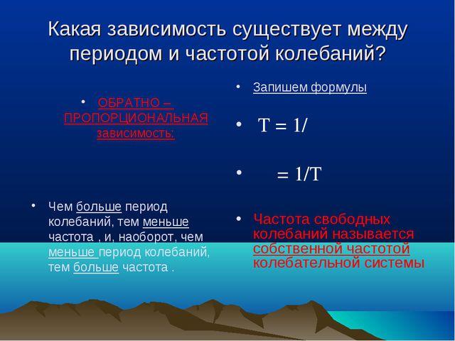 Какая зависимость существует между периодом и частотой колебаний? ОБРАТНО – П...