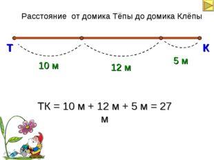 ТК = 10 м + 12 м + 5 м = 27 м Расстояние от домика Тёпы до домика Клёпы Т К