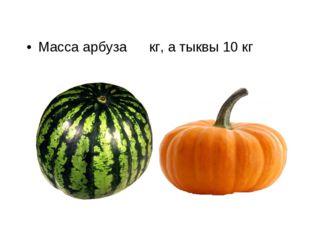 Масса арбуза  кг, а тыквы 10 кг