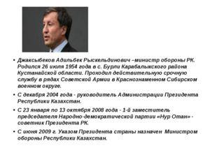 Джаксыбеков Адильбек Рыскельдинович –министр обороны РК. Родился 26 июля 195