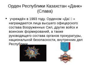 Орден Республики Казахстан «Данк» (Слава) учреждён в 1993 году. Орденом «Даңқ
