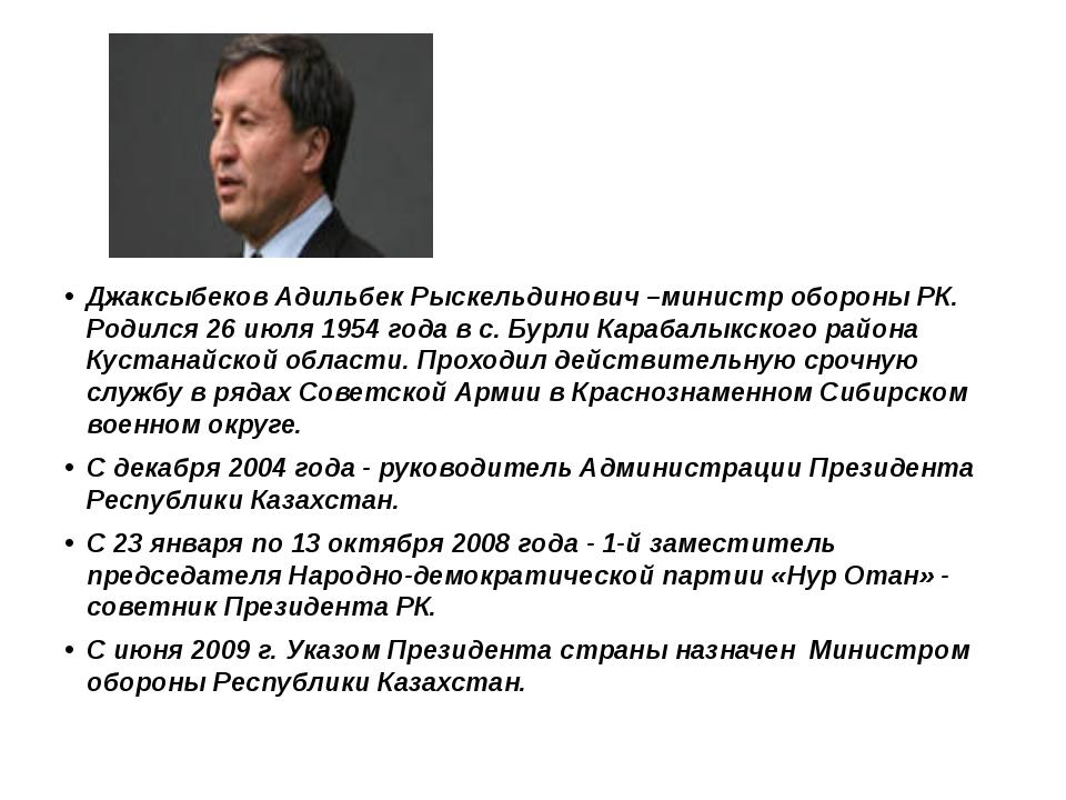 Джаксыбеков Адильбек Рыскельдинович –министр обороны РК. Родился 26 июля 195...