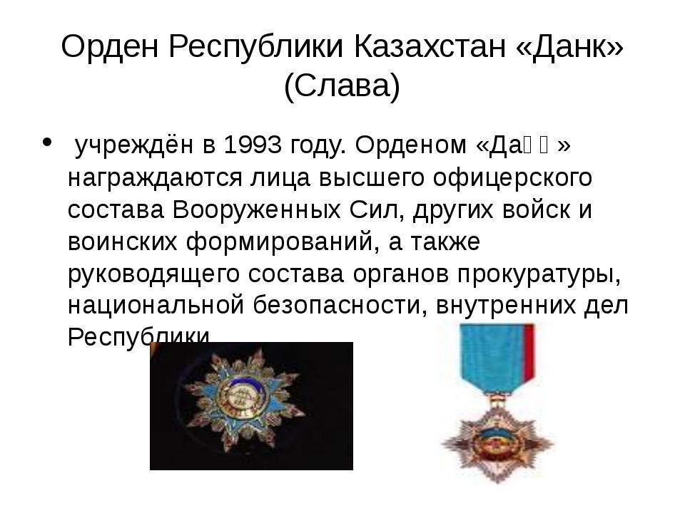 Орден Республики Казахстан «Данк» (Слава) учреждён в 1993 году. Орденом «Даңқ...