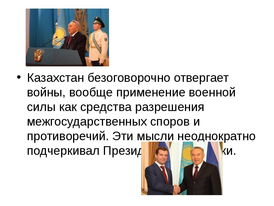 Казахстан безоговорочно отвергает войны, вообще применение военной силы как...
