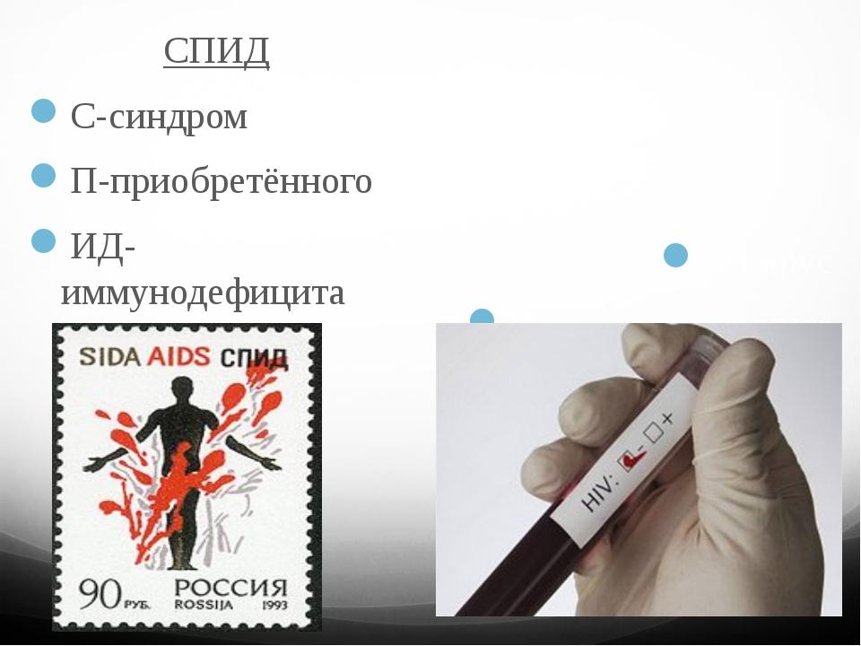 СПИД С-синдром П-приобретённого ИД-иммунодефицита ВИЧ В-вирус И-иммунодефици...