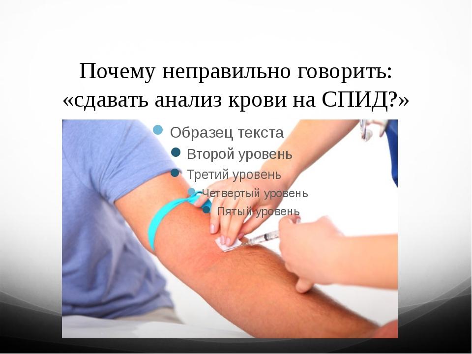 Почему неправильно говорить: «сдавать анализ крови на СПИД?»