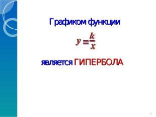 Графиком функции является ГИПЕРБОЛА *