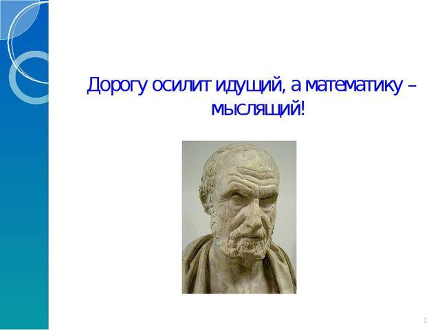 Дорогу осилит идущий, а математику – мыслящий! *