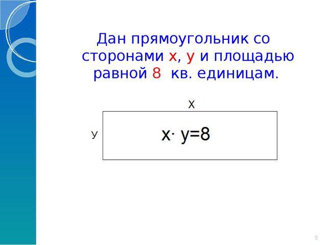 Дан прямоугольник со сторонами x, y и площадью равной 8 кв. единицам. *