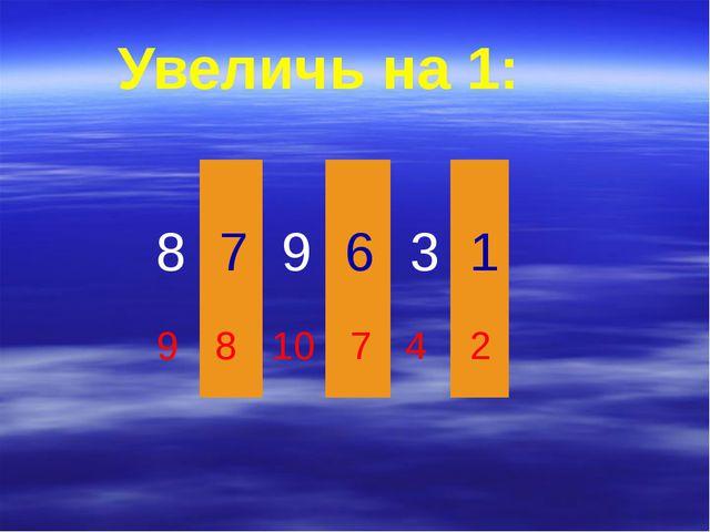 9 8 10 7 4 2 Увеличь на 1: 8 7 9 6 3 1