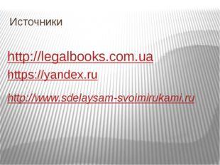 Источники http://legalbooks.com.ua https://yandex.ru http://www.sdelaysam-svo