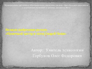 Автор: Учитель технологии Горбунов Олег Федорович Великие изобретения русских