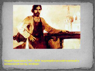 Андрей Чохов (около 1545—1629) выдающийся русский пушечный и колокольный мас