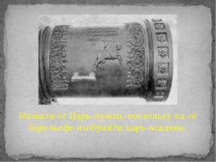Назвали её Царь-пушка, поскольку на её барельефе изображён царь-всадник.