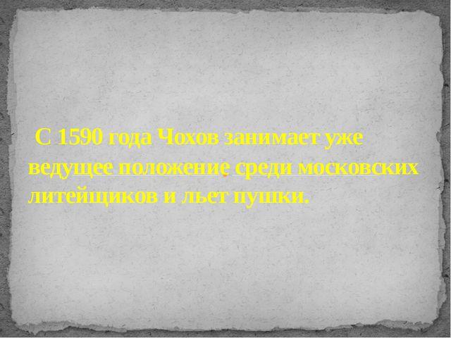 С 1590 года Чохов занимает уже ведущее положение среди московских литейщиков...