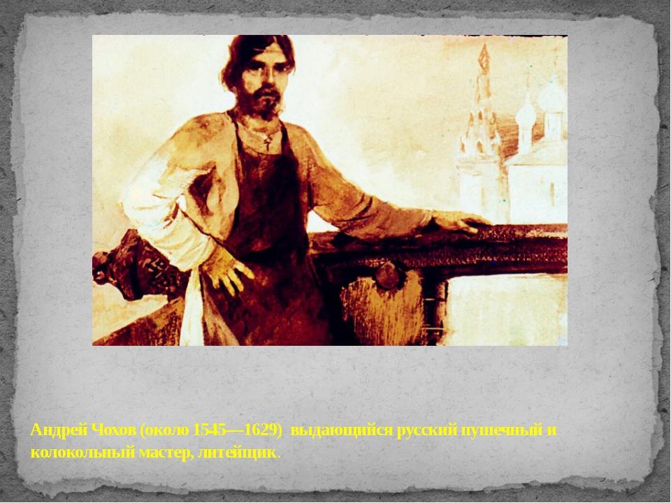 Андрей Чохов (около 1545—1629) выдающийся русский пушечный и колокольный мас...