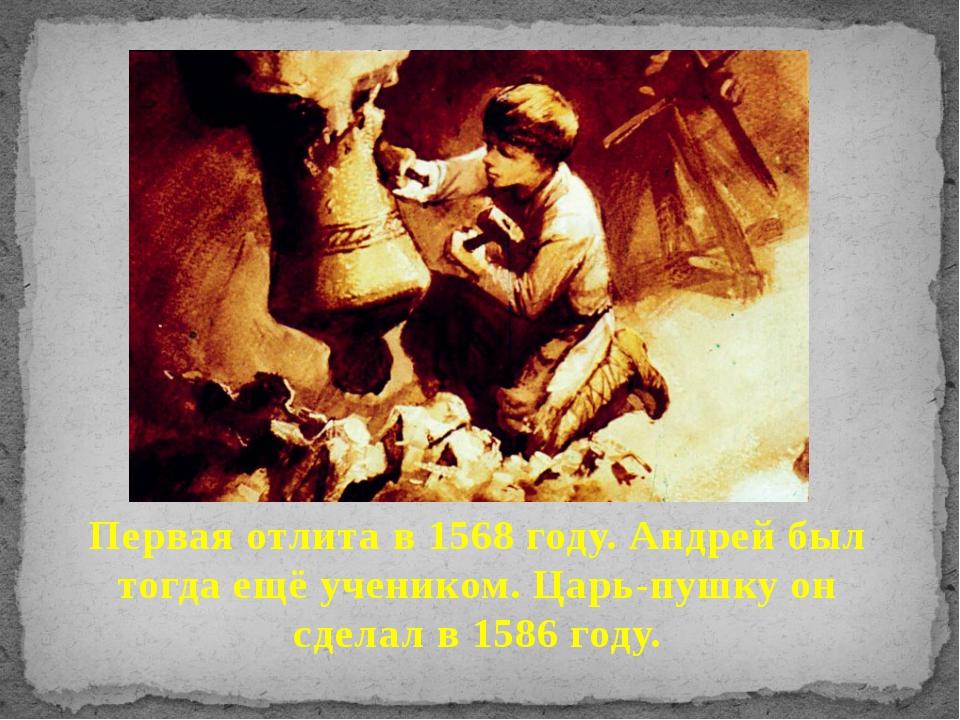 Первая отлита в 1568 году. Андрей был тогда ещё учеником. Царь-пушку он сдела...