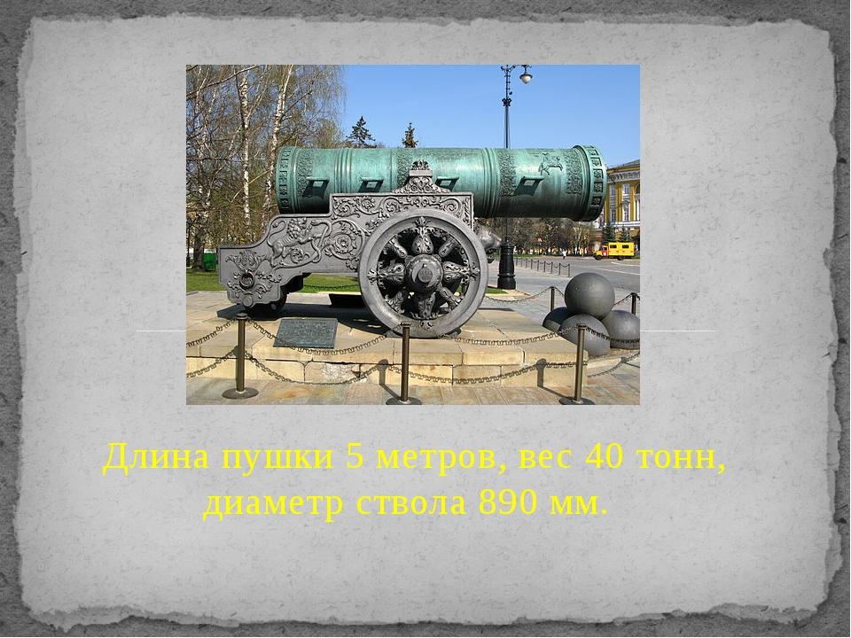 Длина пушки 5 метров, вес 40 тонн, диаметр ствола 890 мм.