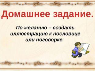 По желанию – создать иллюстрацию к пословице или поговорке. Домашнее задание.