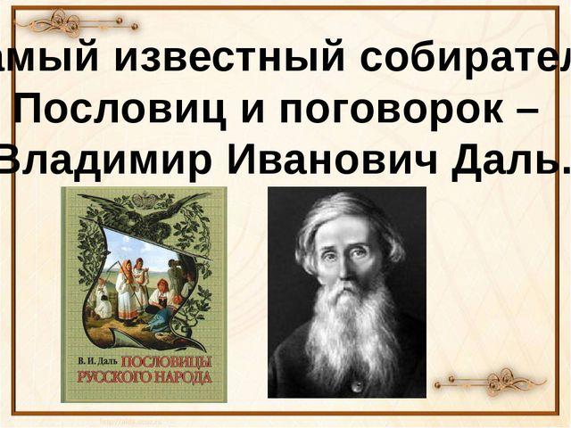 Самый известный собиратель Пословиц и поговорок – Владимир Иванович Даль.