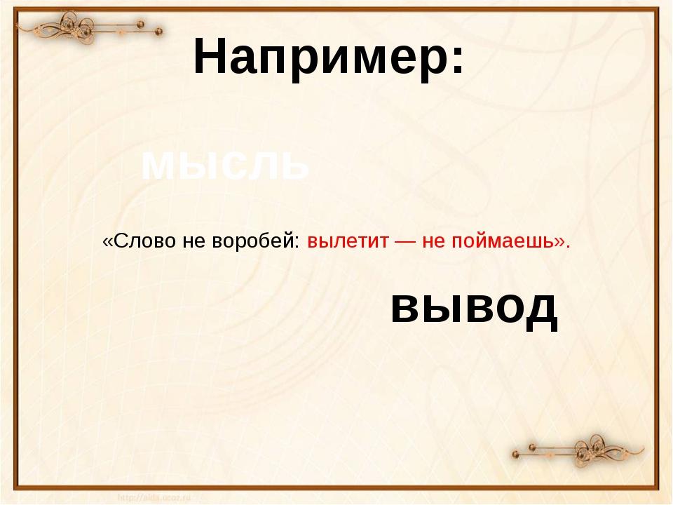 «Слово неворобей: вылетит— непоймаешь». Например: мысль вывод