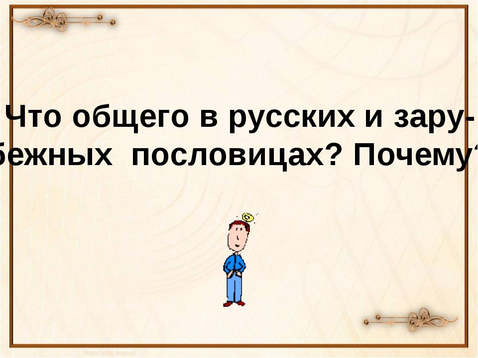 Что общего в русских и зару- бежных пословицах? Почему?