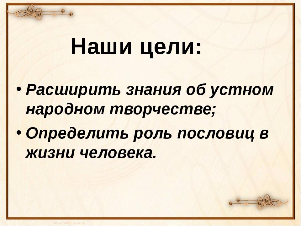 Расширить знания об устном народном творчестве; Определить роль пословиц в ж...