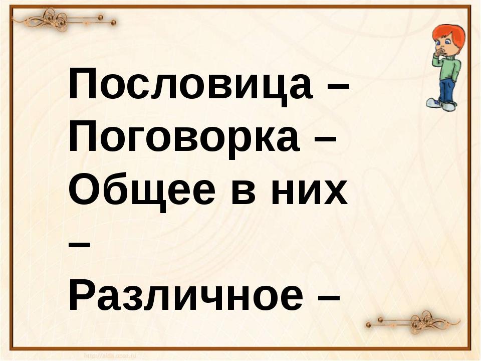Пословица – Поговорка – Общее в них – Различное –
