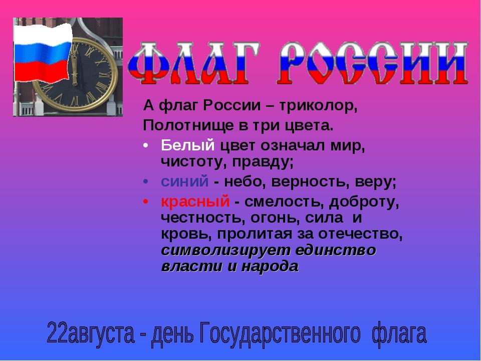 А флаг России – триколор, Полотнище в три цвета. Белый цвет означал мир, чист...