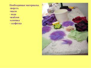 Необходимые материалы. -шерсть -мыло - вода -шаблон -клеенка - салфетка