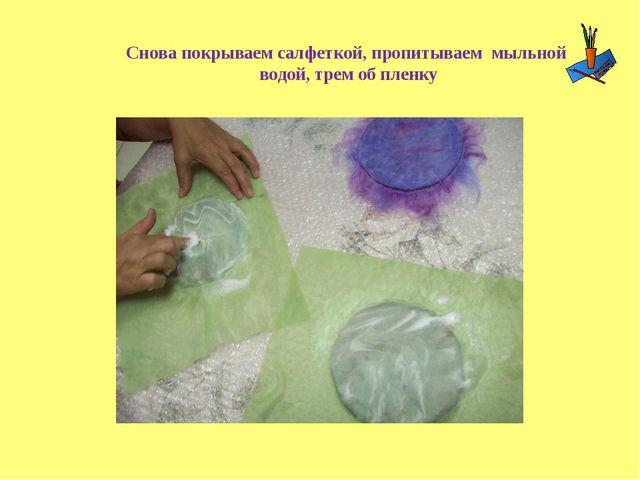 Снова покрываем салфеткой, пропитываем мыльной водой, трем об пленку