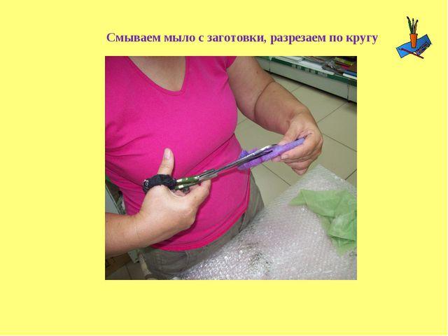 Смываем мыло с заготовки, разрезаем по кругу