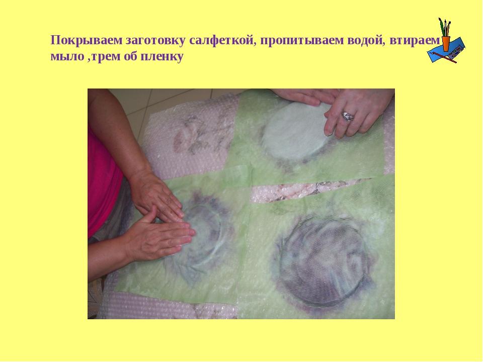 Покрываем заготовку салфеткой, пропитываем водой, втираем мыло ,трем об пленку