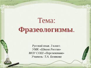 Тема: Фразеологизмы. Русский язык. 3 класс. УМК «Школа России» МОУ СОШ «Персп