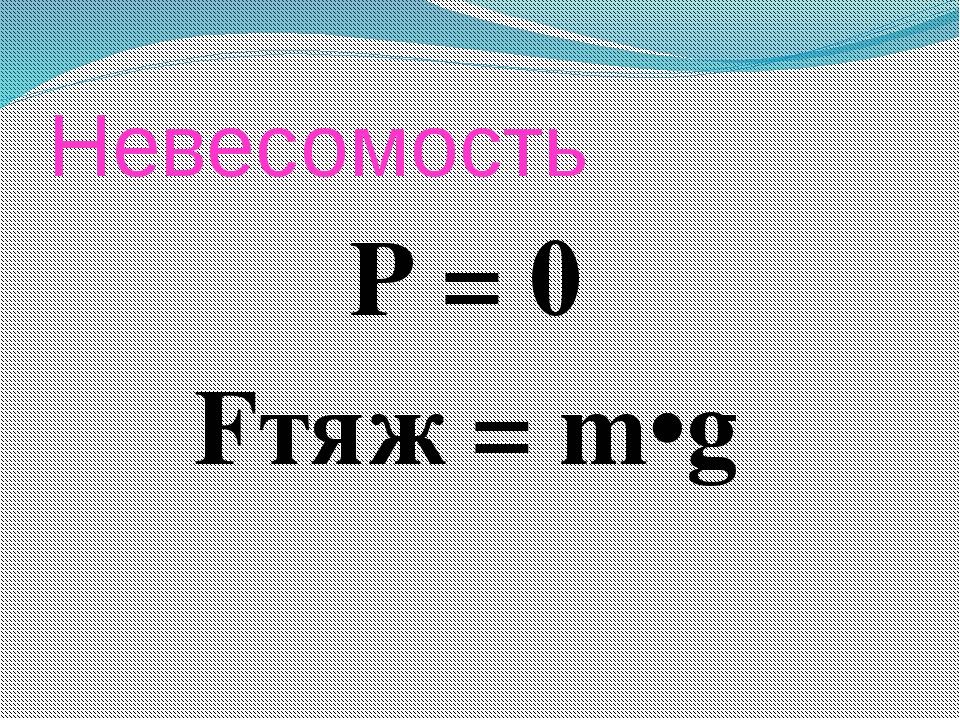 Невесомость Р = 0 Fтяж = m•g
