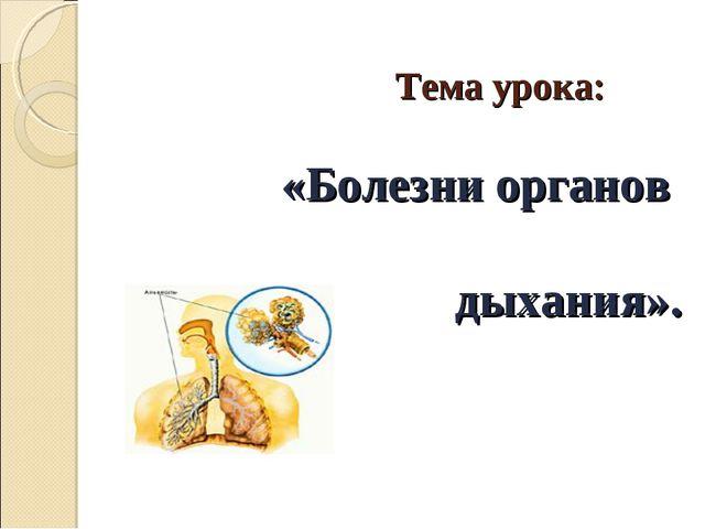 Тема урока: «Болезни органов дыхания».