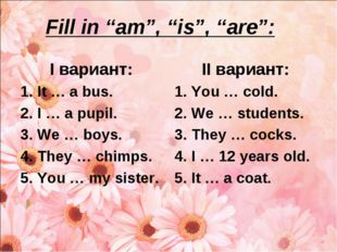 """Fill in """"am"""", """"is"""", """"are"""": I вариант: It … a bus. I … a pupil. We … boys. The"""