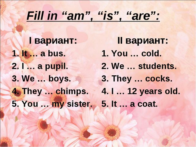 """Fill in """"am"""", """"is"""", """"are"""": I вариант: It … a bus. I … a pupil. We … boys. The..."""