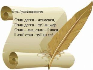 5 тур. Лучший переводчик Отан деген – атамекен, Отан деген – туған жер Отан