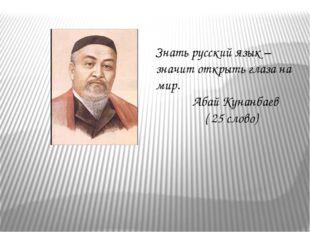 Знать русский язык – значит открыть глаза на мир. Абай Кунанбаев ( 25 слово)