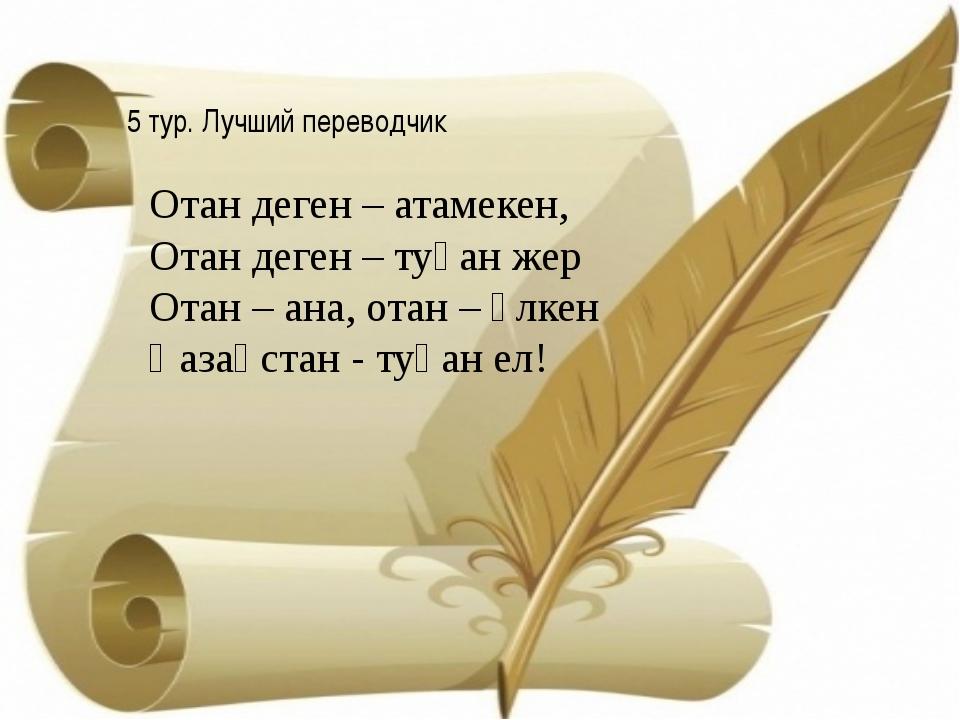 5 тур. Лучший переводчик Отан деген – атамекен, Отан деген – туған жер Отан...