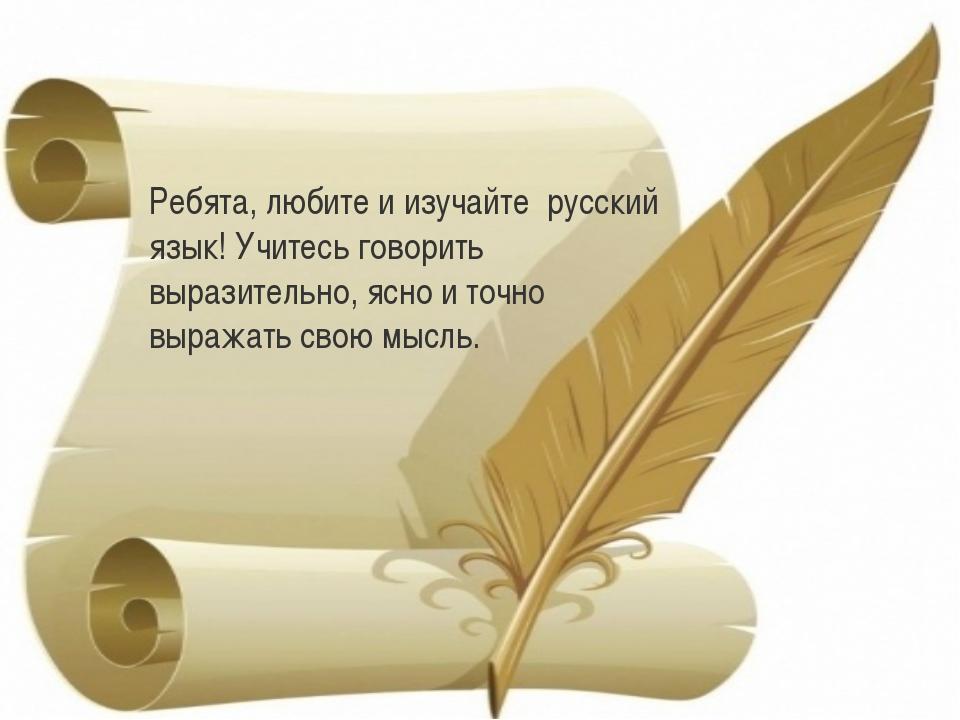 Ребята, любите и изучайте русский язык! Учитесь говорить выразительно, ясно и...